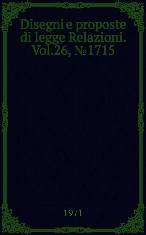 Disegni e proposte di legge Relazioni. Vol.26, №1715