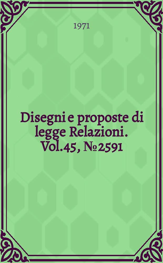 Disegni e proposte di legge Relazioni. Vol.45, №2591