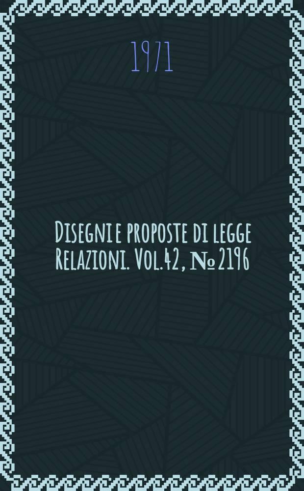 Disegni e proposte di legge Relazioni. Vol.42, №2196