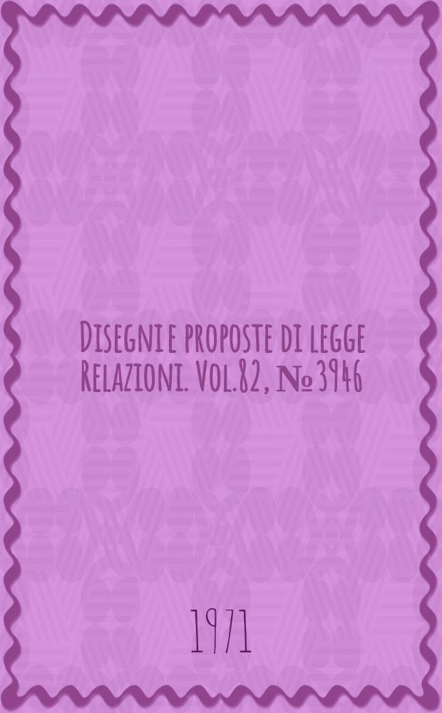Disegni e proposte di legge Relazioni. Vol.82, №3946