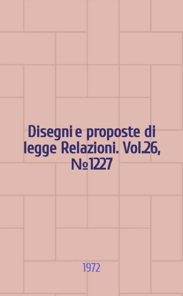 Disegni e proposte di legge Relazioni. Vol.26, №1227