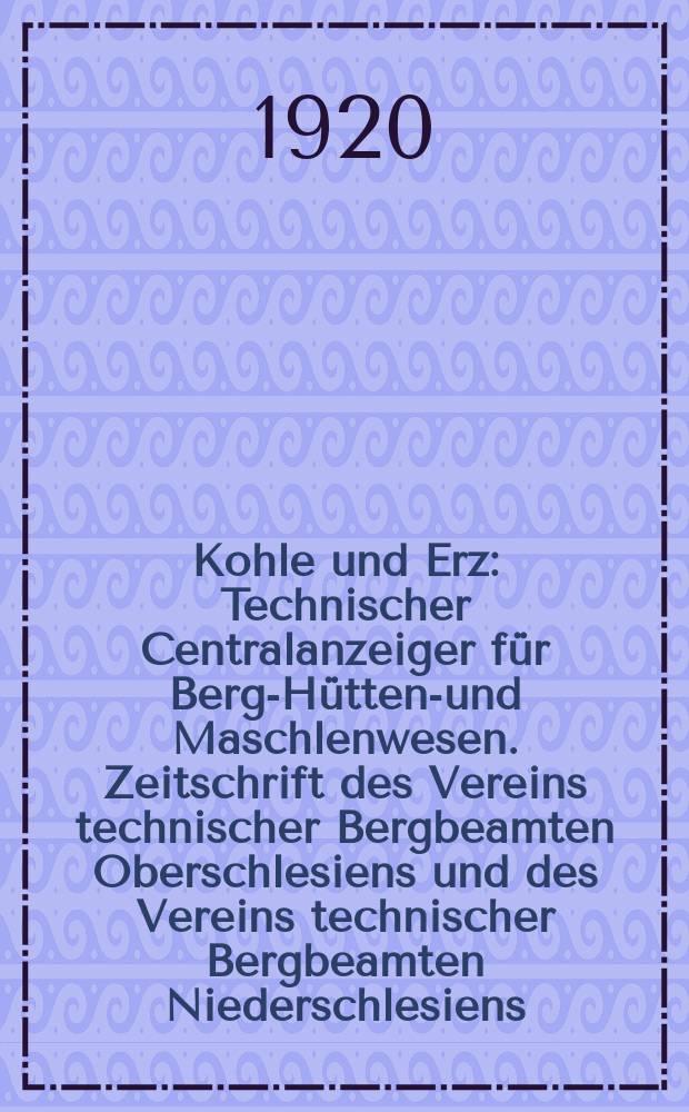Kohle und Erz : Technischer Centralanzeiger für Berg-Hütten-und Maschlenwesen. Zeitschrift des Vereins technischer Bergbeamten Oberschlesiens und des Vereins technischer Bergbeamten Niederschlesiens