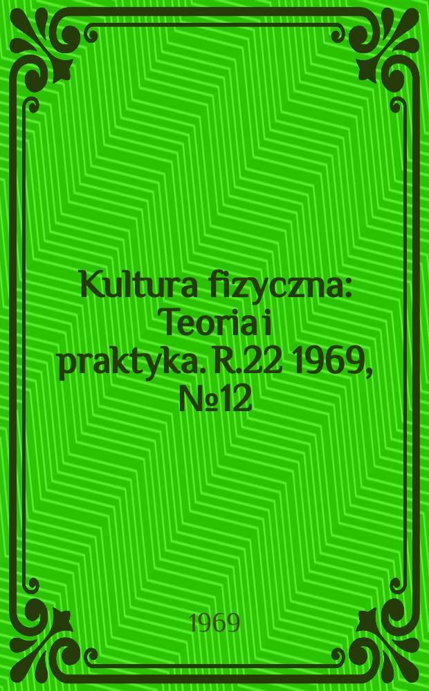Kultura fizyczna : Teoria i praktyka. R.22 1969, №12