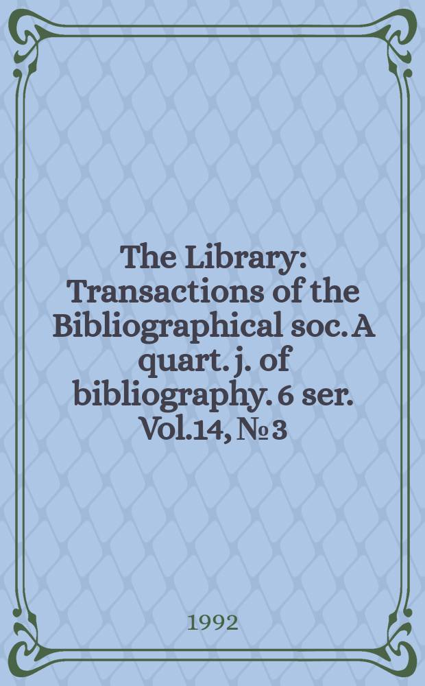 The Library : Transactions of the Bibliographical soc. A quart. j. of bibliography. 6 ser. Vol.14, №3