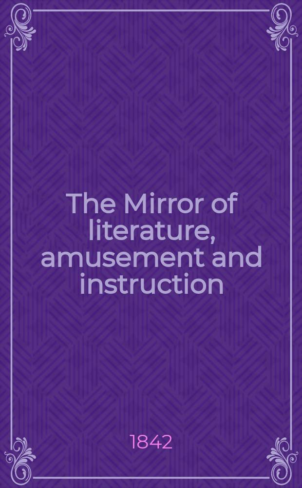 The Mirror of literature, amusement and instruction : Containing original essays... select extracts from new and expansive works ... Vol.1(39), №5(1096)