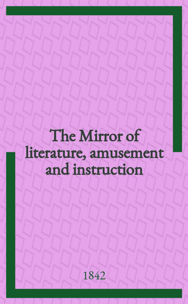 The Mirror of literature, amusement and instruction : Containing original essays... select extracts from new and expansive works ... Vol.1(39), №17(1108)