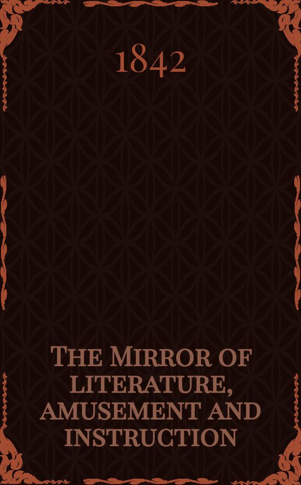 The Mirror of literature, amusement and instruction : Containing original essays... select extracts from new and expansive works ... Vol.1(39), №21(1112)