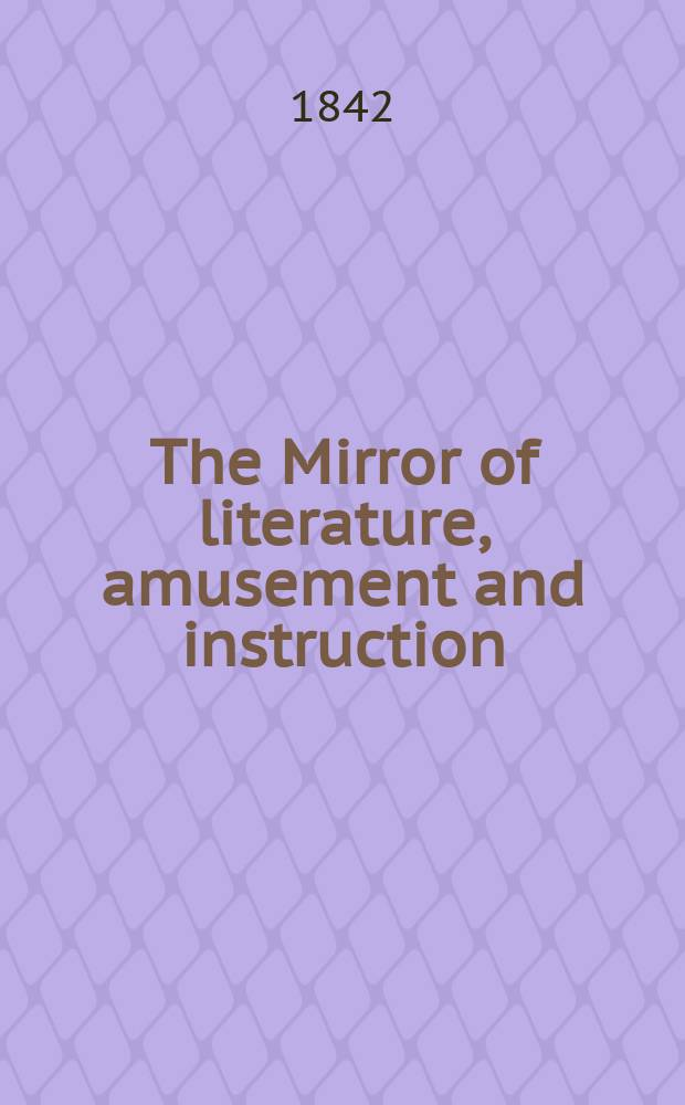 The Mirror of literature, amusement and instruction : Containing original essays... select extracts from new and expansive works ... Vol.2(40), №8(1125)