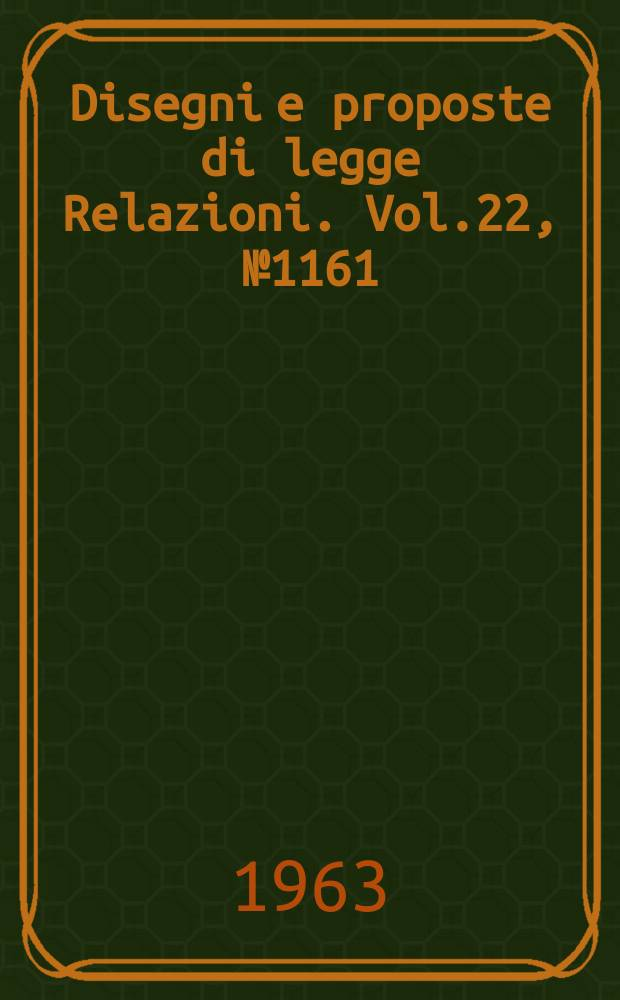 Disegni e proposte di legge Relazioni. Vol.22, №1161