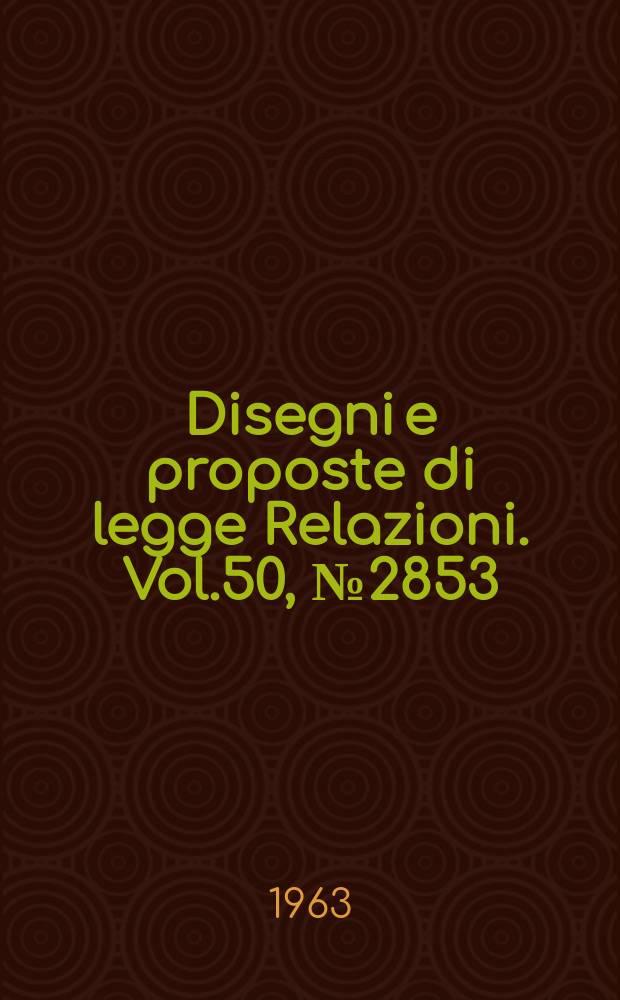 Disegni e proposte di legge Relazioni. Vol.50, №2853