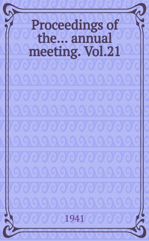 Proceedings of the ... annual meeting. Vol.21 : ... 21st annual meeting held at the Johns Hopkins Univ. Baltimore, Md. Dec.2-5, 1941