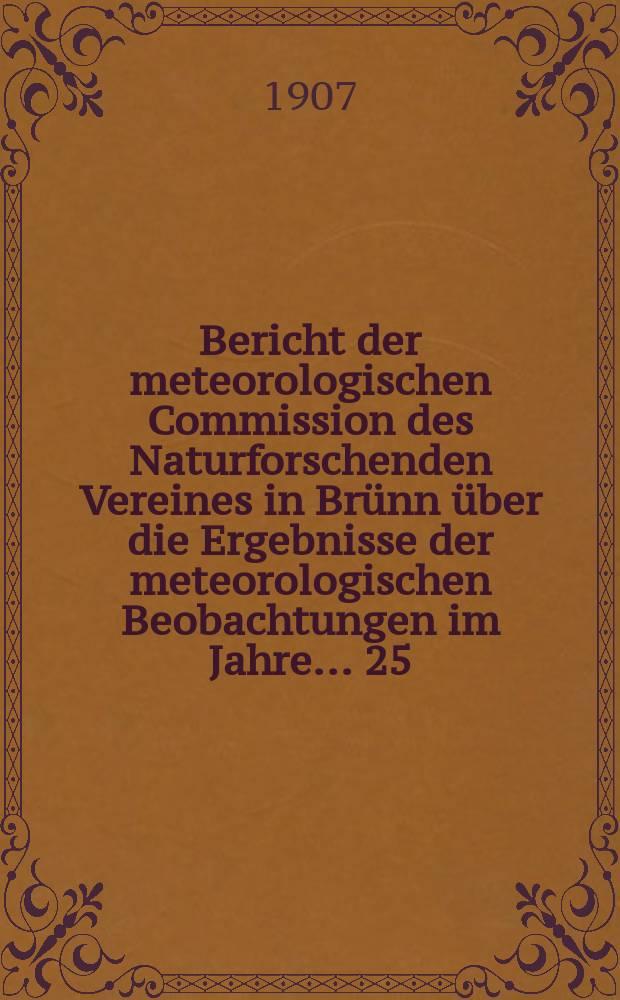 Bericht der meteorologischen Commission des Naturforschenden Vereines in Brünn über die Ergebnisse der meteorologischen Beobachtungen im Jahre ... 25. Bericht : Ergebnisse ... im Jahre 1905