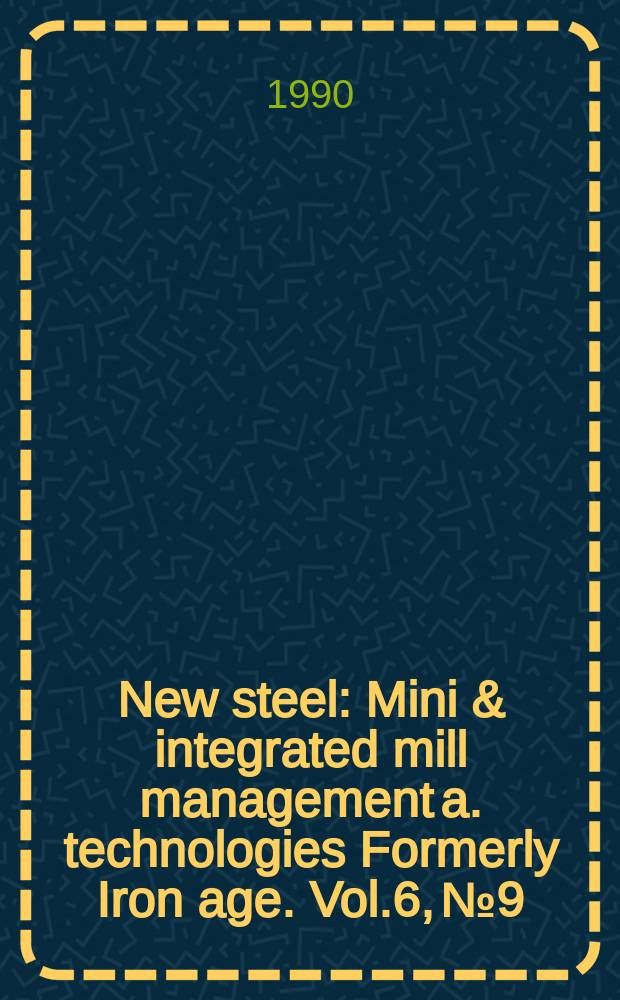 New steel : Mini & integrated mill management a. technologies [Formerly] Iron age. Vol.6, №9