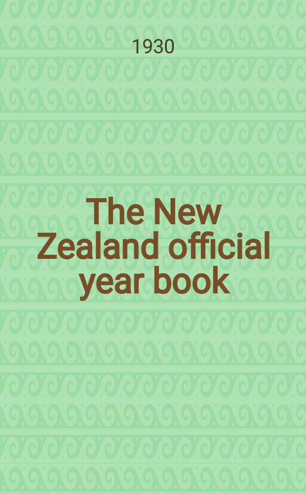The New Zealand official year book : Comp. in the Census and statistics office of the dominion of New Zealand. Issue39 : 1931