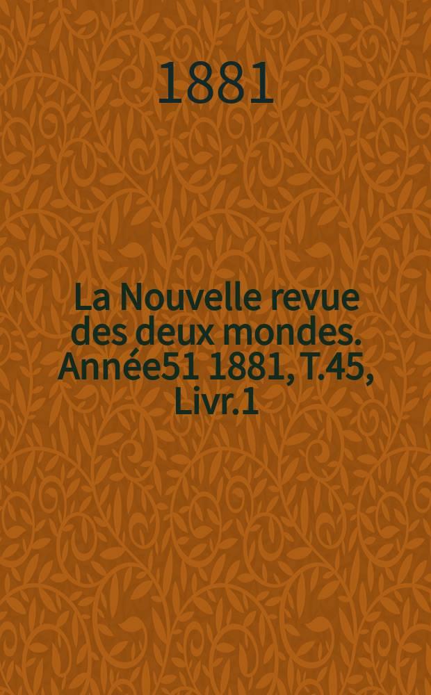 La Nouvelle revue des deux mondes. Année51 1881, T.45, Livr.1