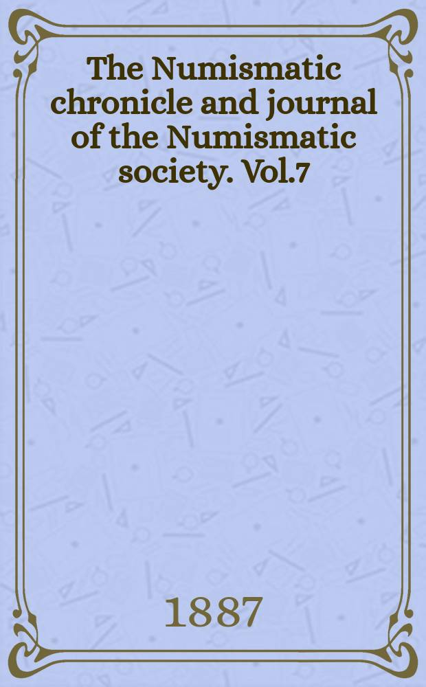 The Numismatic chronicle and journal of the Numismatic society. Vol.7