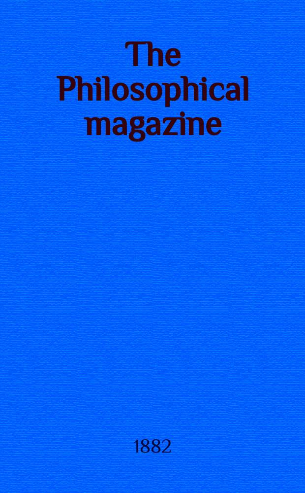 The Philosophical magazine : Comprehending the various branches of science the liberal and fine arts, agriculture, manufactures and commerce. Vol.14 1882, №1