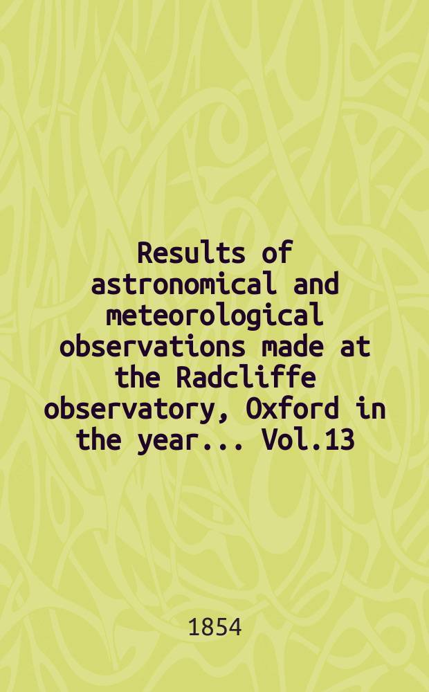 Results of astronomical and meteorological observations made at the Radcliffe observatory, Oxford in the year... Vol.13 : ... in the year 1852
