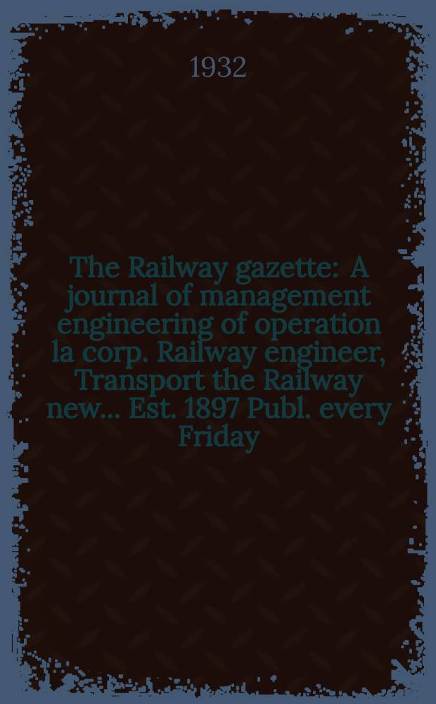 The Railway gazette : A journal of management engineering of operation la corp. Railway engineer, Transport the Railway new ... Est. 1897 Publ. every Friday. Vol.56, №1