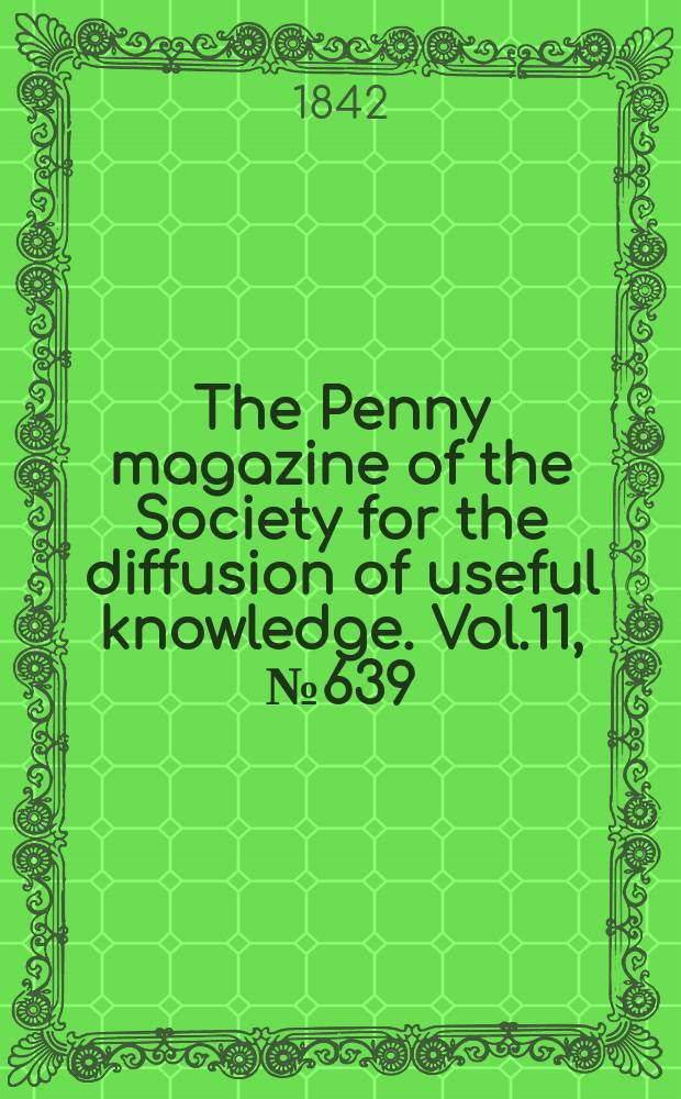The Penny magazine of the Society for the diffusion of useful knowledge. Vol.11, №639
