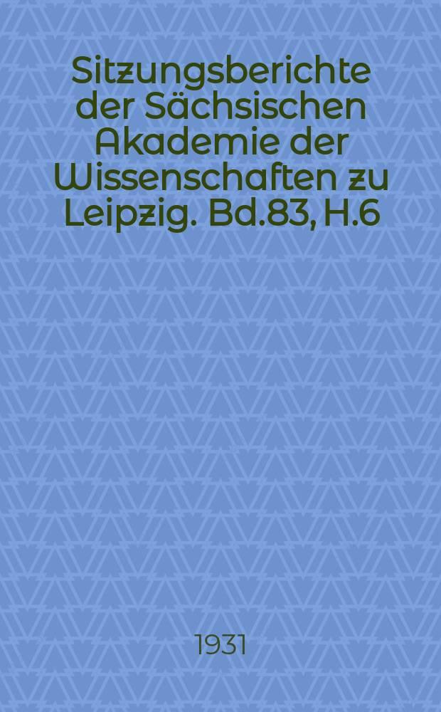 Sitzungsberichte der Sächsischen Akademie der Wissenschaften zu Leipzig. Bd.83, [H.]6 : (Schlussheft)