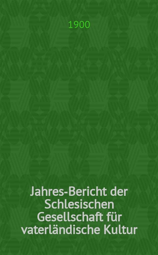 ... Jahres-Bericht der Schlesischen Gesellschaft für vaterländische Kultur : Enthält den Generalbericht über die Arbeiten und Veränderungen der Ges. im Jahre ... 77 : 1899