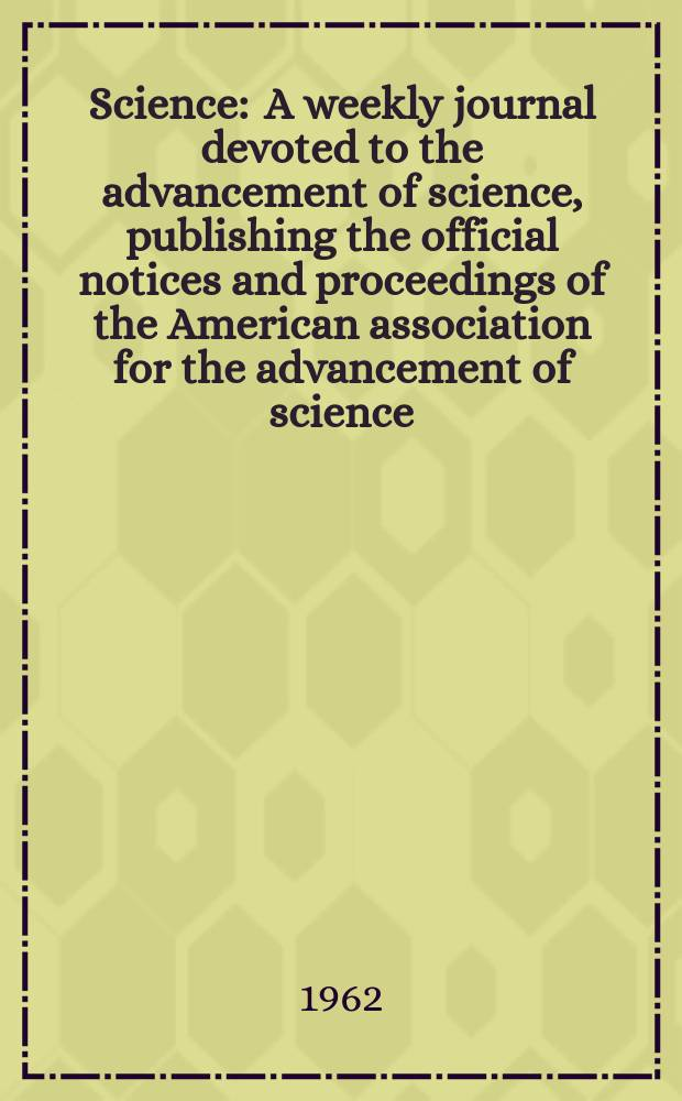 Science : A weekly journal devoted to the advancement of science, publishing the official notices and proceedings of the American association for the advancement of science. N.S., Vol.138, №3539