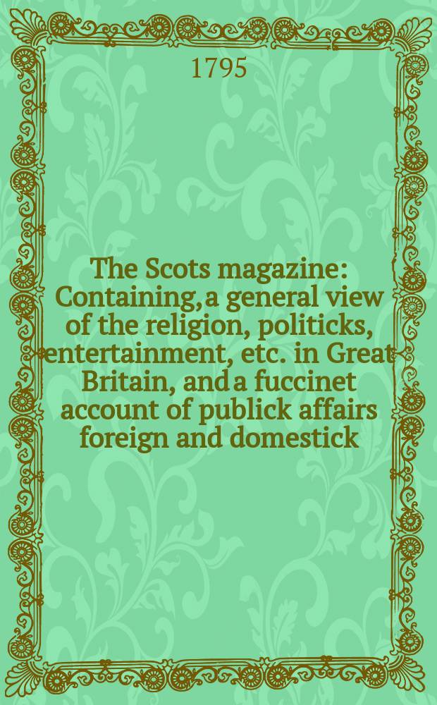 The Scots magazine : Containing, a general view of the religion, politicks, entertainment, etc. in Great Britain, and a fuccinet account of publick affairs foreign and domestick. Vol.2 (57), May
