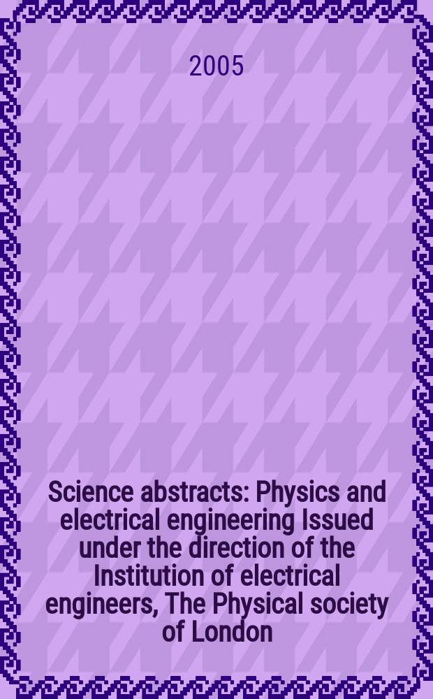 Science abstracts : Physics and electrical engineering Issued under the direction of the Institution of electrical engineers, The Physical society of London. 2005, №1