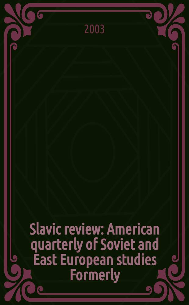 Slavic review : American quarterly of Soviet and East European studies Formerly: the American Slavic and East European review. Vol.62, №3