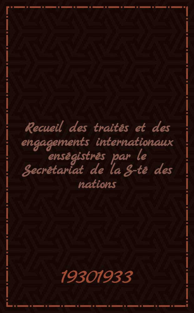 Recueil des traités et des engagements internationaux enségistrés par le Secrétariat de la S-té des nations : Treaty series. Vol.131/152 1932/1934, №6, Traités №3438