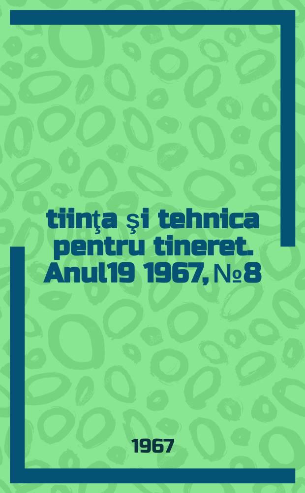 Ştiinţa şi tehnica pentru tineret. Anul19 1967, №8