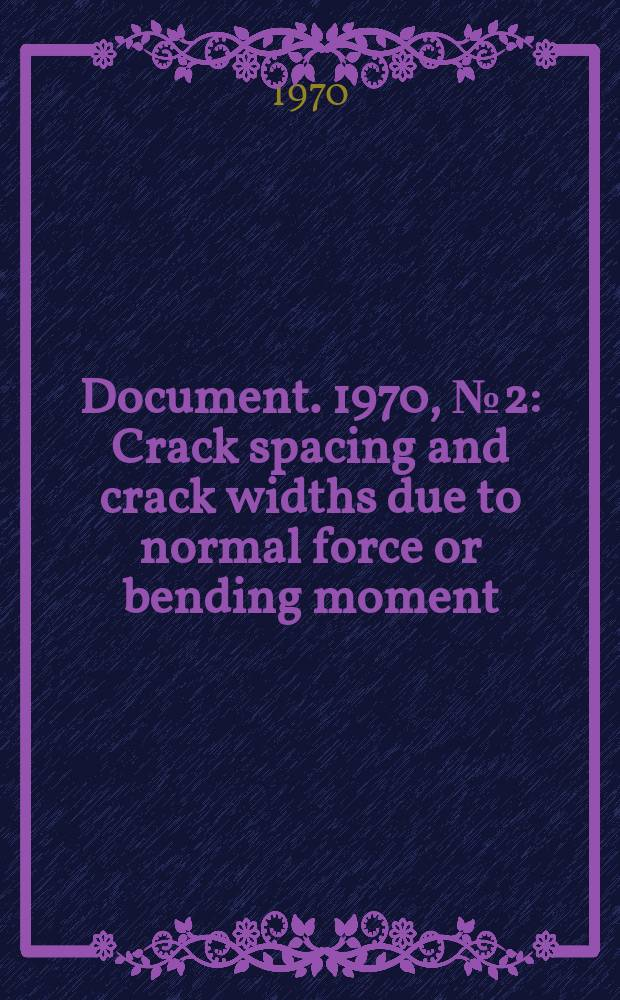 Document. 1970, №2 : Crack spacing and crack widths due to normal force or bending moment