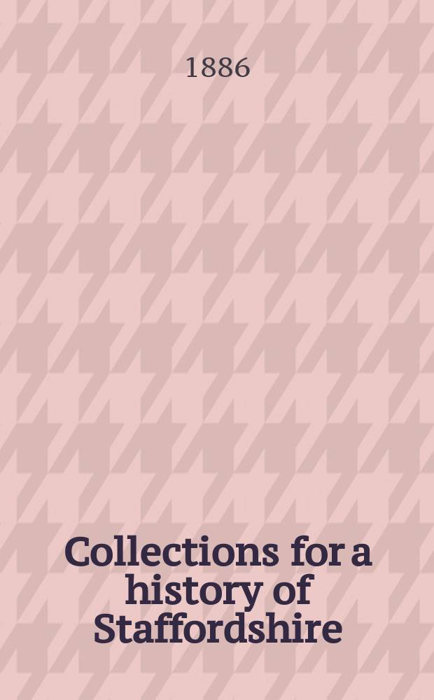 "Collections for a history of Staffordshire : Ed. by the ""William Salt archaeological society"". Vol.7"