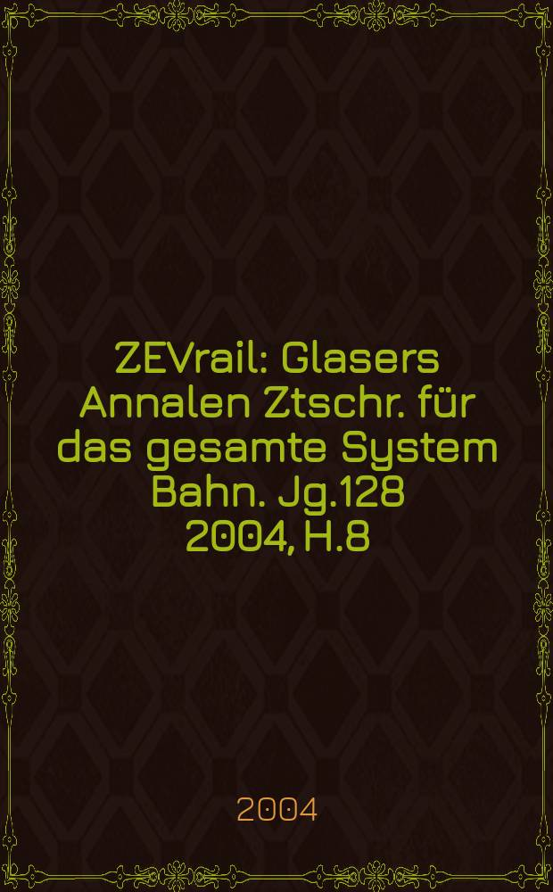 ZEVrail : Glasers Annalen Ztschr. für das gesamte System Bahn. Jg.128 2004, H.8