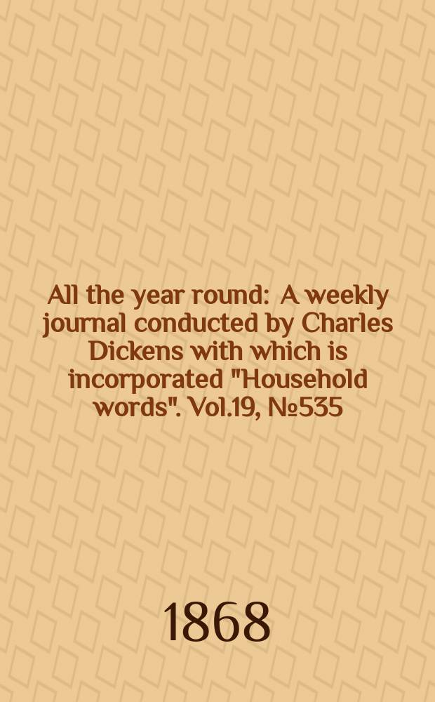 "All the year round : A weekly journal conducted by Charles Dickens with which is incorporated ""Household words"". Vol.19, №535"