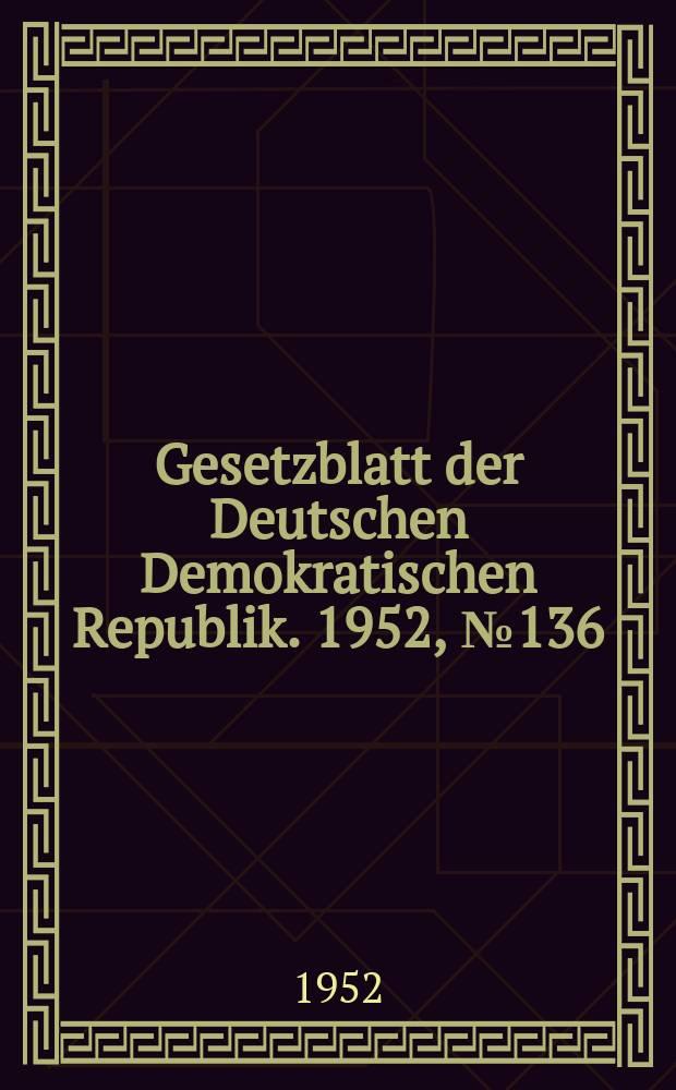 Gesetzblatt der Deutschen Demokratischen Republik. 1952, №136