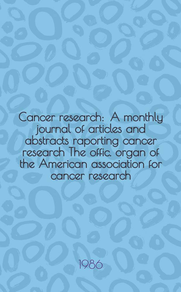 Cancer research : A monthly journal of articles and abstracts raporting cancer research The offic. organ of the American association for cancer research. Vol.46, №5