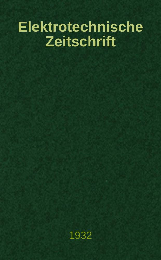 Elektrotechnische Zeitschrift : Zentralblatt für Elektrotechnik Organ des elektrotechnischen Vereins seit 1880 und des Verbandes deutscher Elektrotechniker seit 1894. Jg.53 1932, H.35