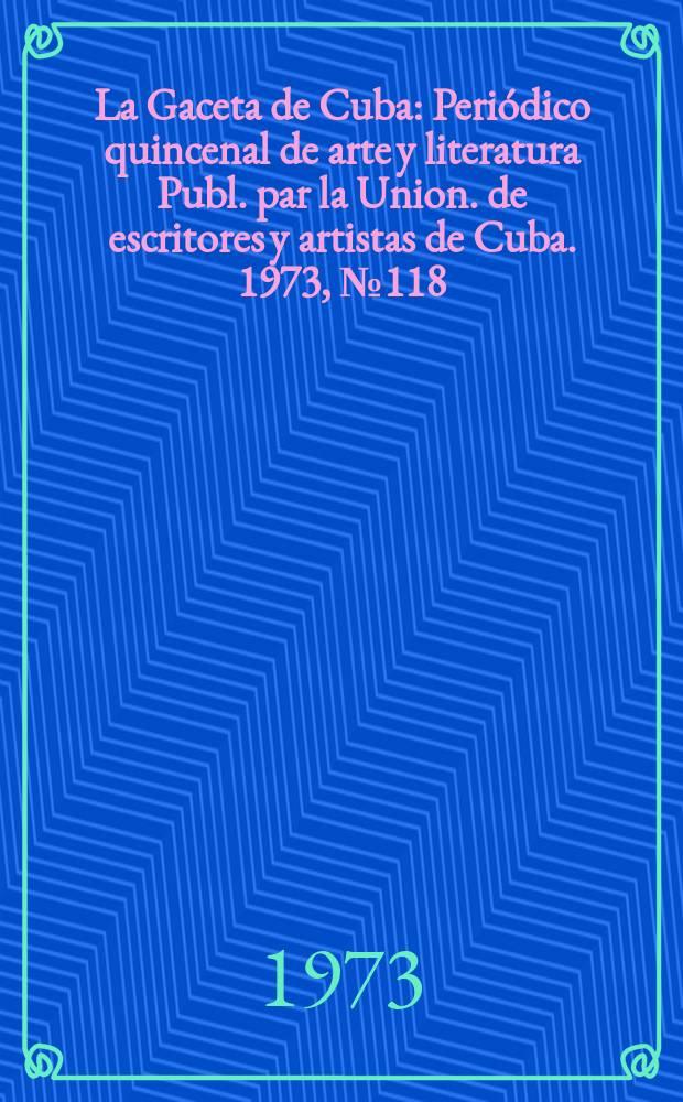 La Gaceta de Cuba : Periódico quincenal de arte y literatura Publ. par la Union. de escritores y artistas de Cuba. 1973, №118