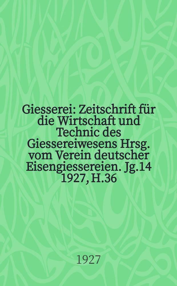 Giesserei : Zeitschrift für die Wirtschaft und Technic des Giessereiwesens Hrsg. vom Verein deutscher Eisengiessereien. Jg.14 1927, H.36