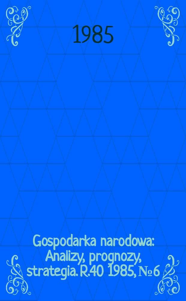 Gospodarka narodowa : Analizy, prognozy, strategia. R.40 1985, №6