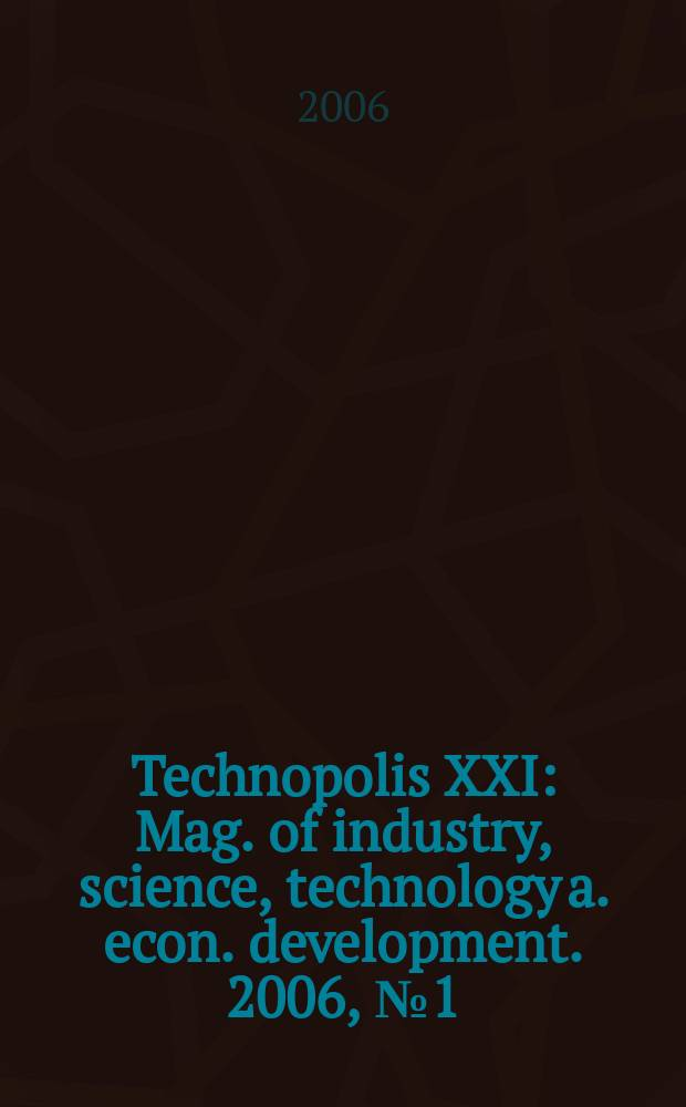 Technopolis XXI : Mag. of industry, science, technology a. econ. development. 2006, № 1 (6)