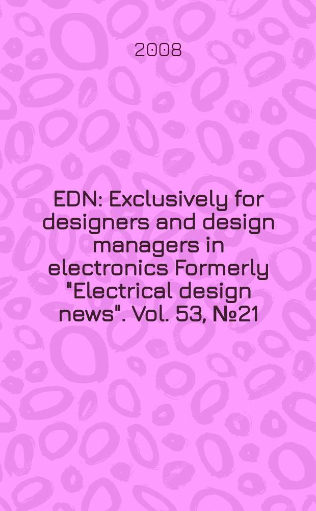 """EDN : Exclusively for designers and design managers in electronics Formerly """"Electrical design news"""". Vol. 53, № 21"""