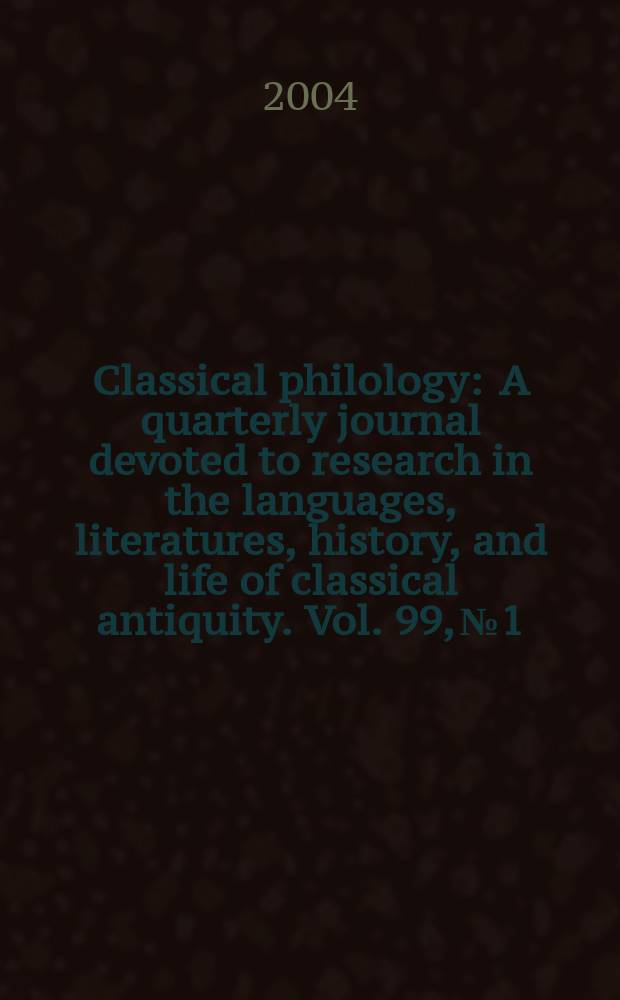 Classical philology : A quarterly journal devoted to research in the languages, literatures, history, and life of classical antiquity. Vol. 99, № 1