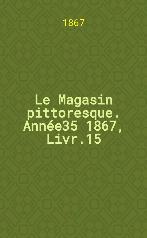 Le Magasin pittoresque. Année35 1867, Livr.15