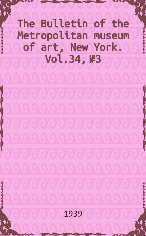 The Bulletin of the Metropolitan museum of art, New York. Vol.34, №3