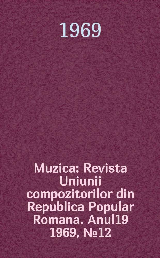 Muzica : Revista Uniunii compozitorilor din Republica Popular Romana. Anul19 1969, №12