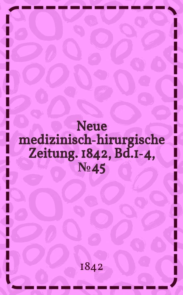 Neue medizinisch -chirurgische Zeitung. 1842, Bd.1-4, №45