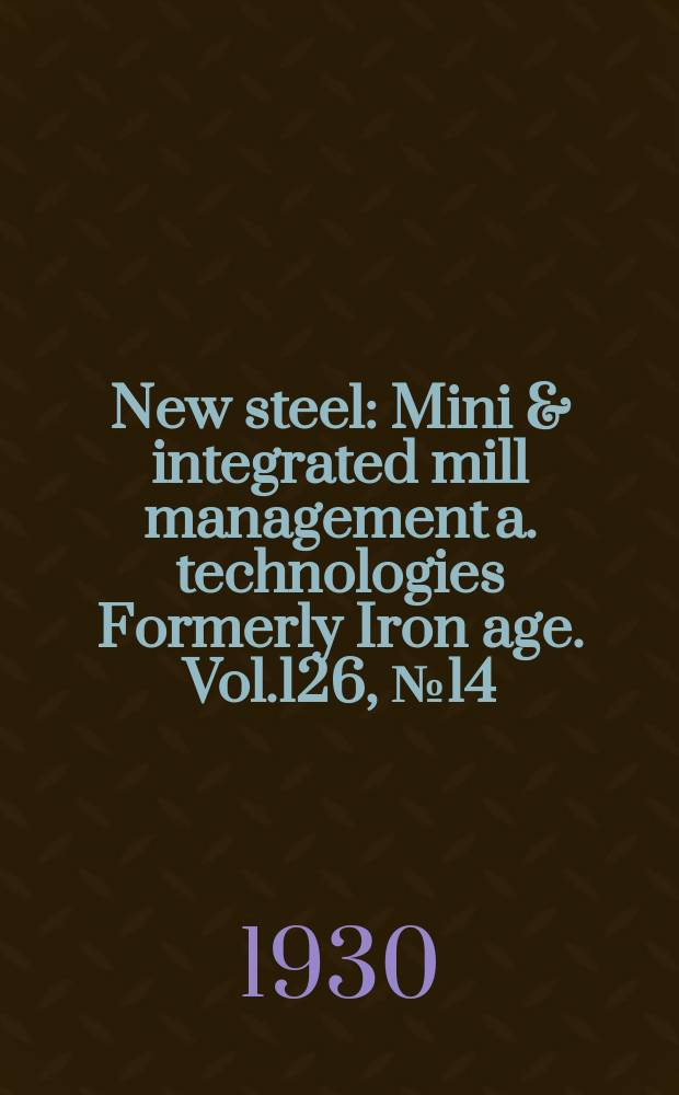 New steel : Mini & integrated mill management a. technologies [Formerly] Iron age. Vol.126, №14